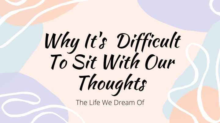 Why It's Difficult To Sit With OurThoughts