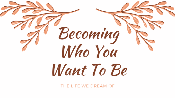 Becoming Who You Want ToBe
